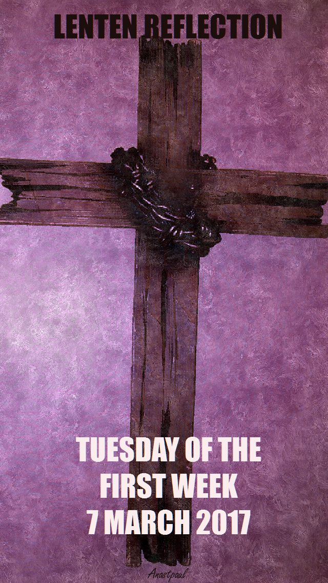 TUESDAY OF THE FIRST WEEK-LENTEN REFLECTION - 7 MARCH 2017
