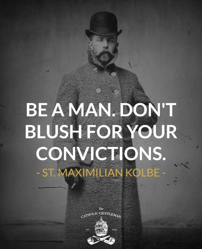 be a man! don't blush for your convictions - st maximillian kolbe