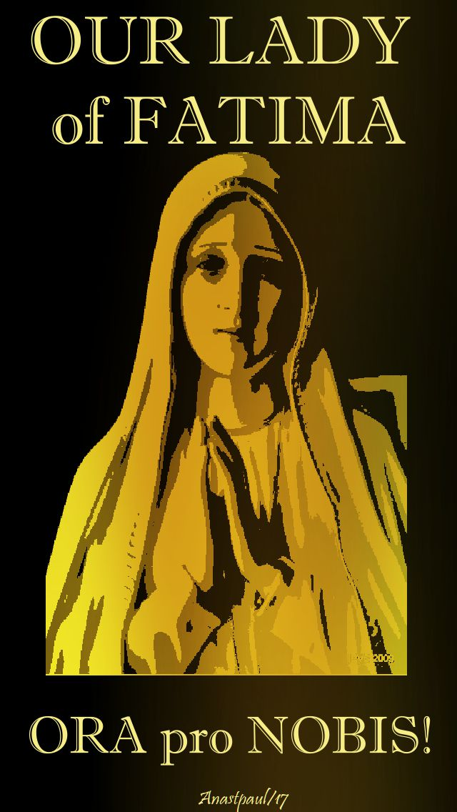 our lady of fatima - ora pro nobis - 13 oct 2017