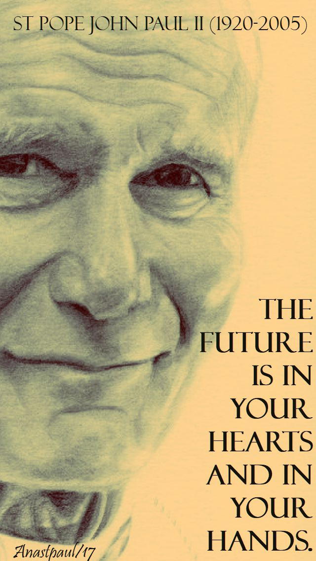 the future is in your hearts and in your hands - st john paul - 3 nov 2017