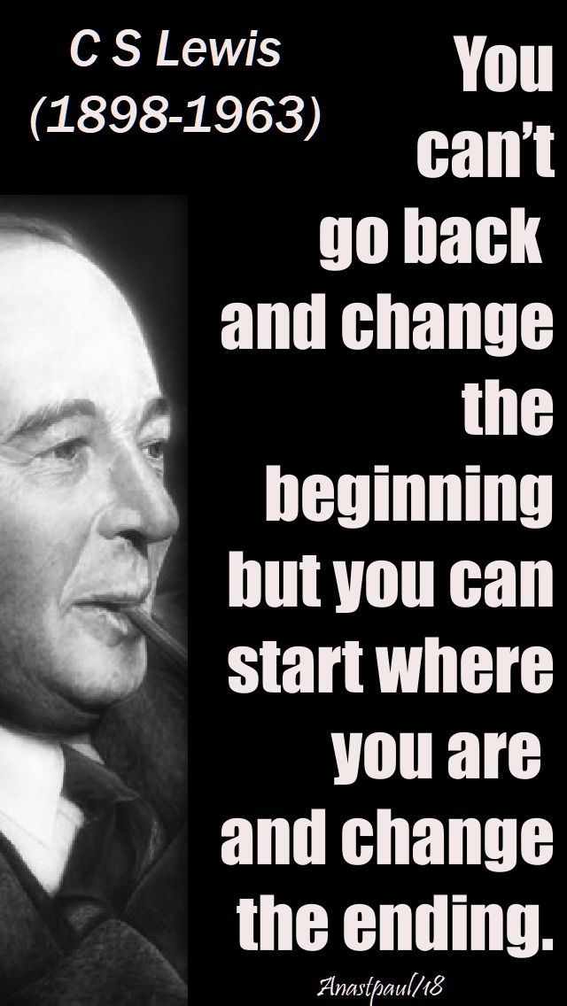 you can't go back and change the beginning - c s lewis - 23 april 2018