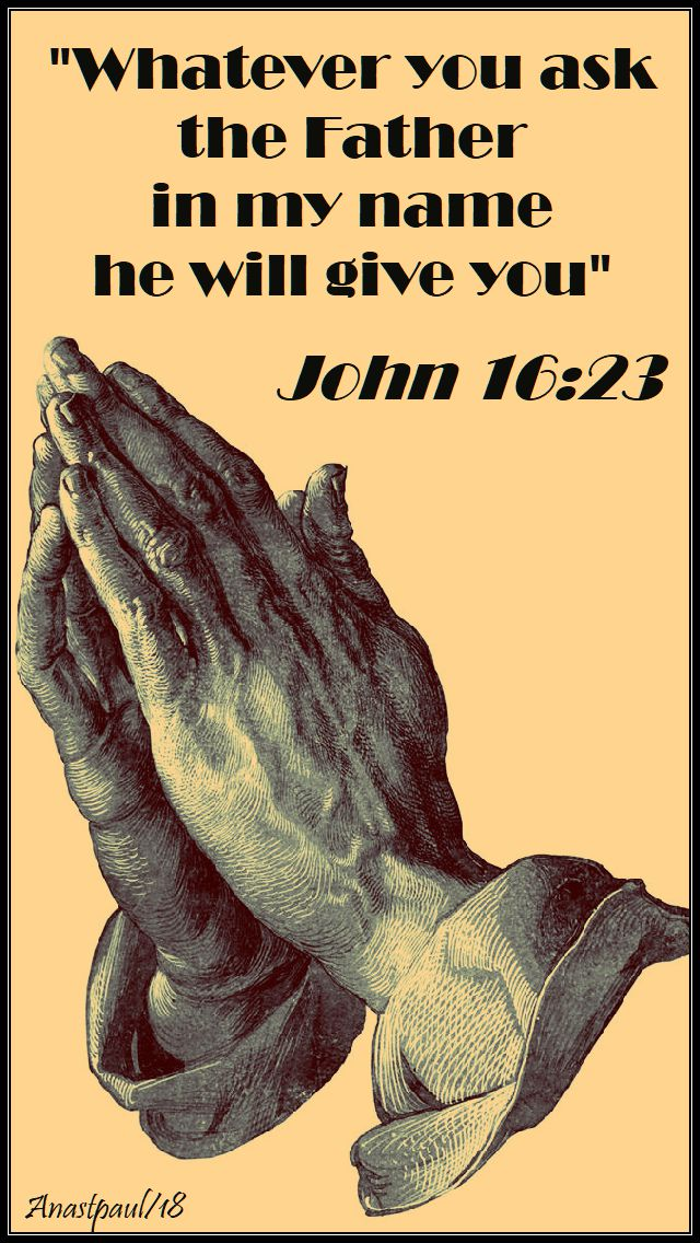 john 16 23 - whatever you ask the father in my name - 12 may 2018