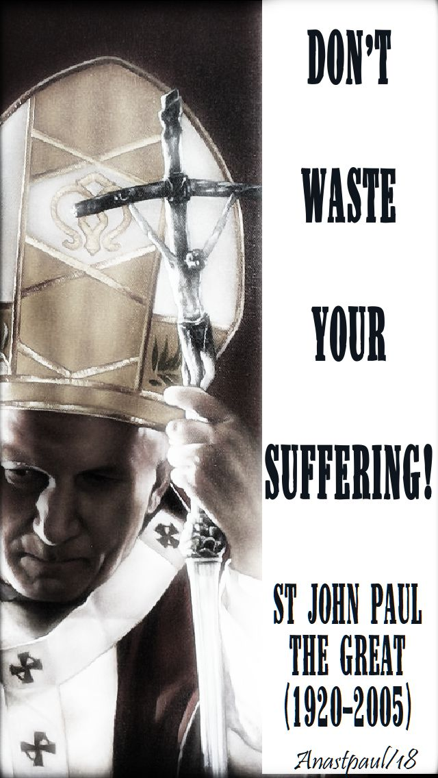 don't waste your suffering - st john paul - 27 april 2018