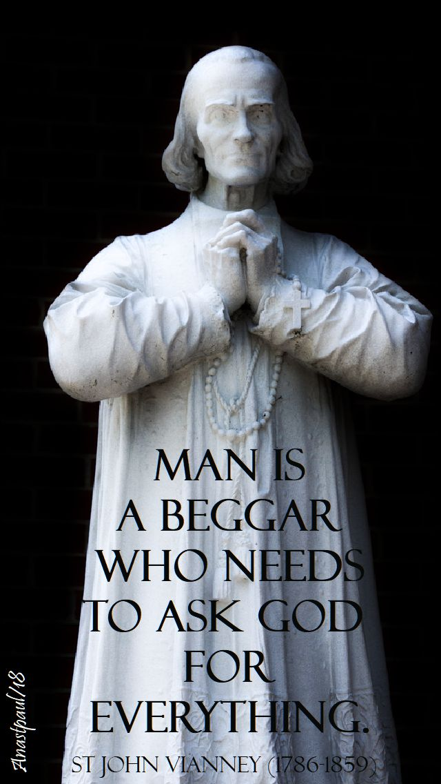 man is a beggar who needs to ask god for everything- st john vianney- 4 aug 2018