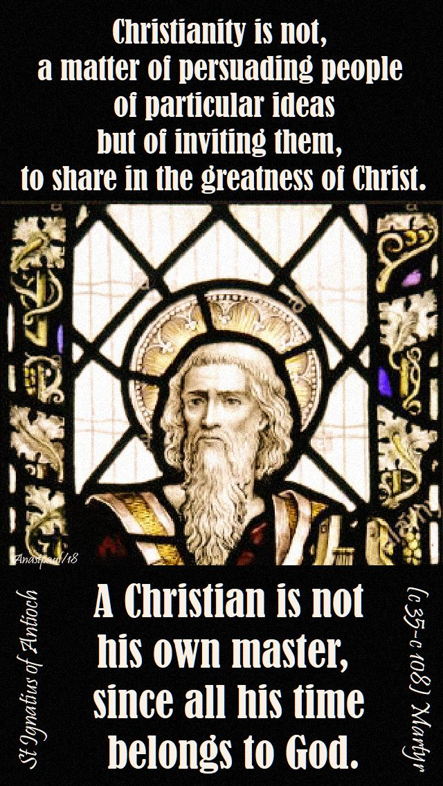 christianity is not a matter of persuading - a christian is not his own master - st ignatius of antioch - speaking of living the light - 24 sept 2018