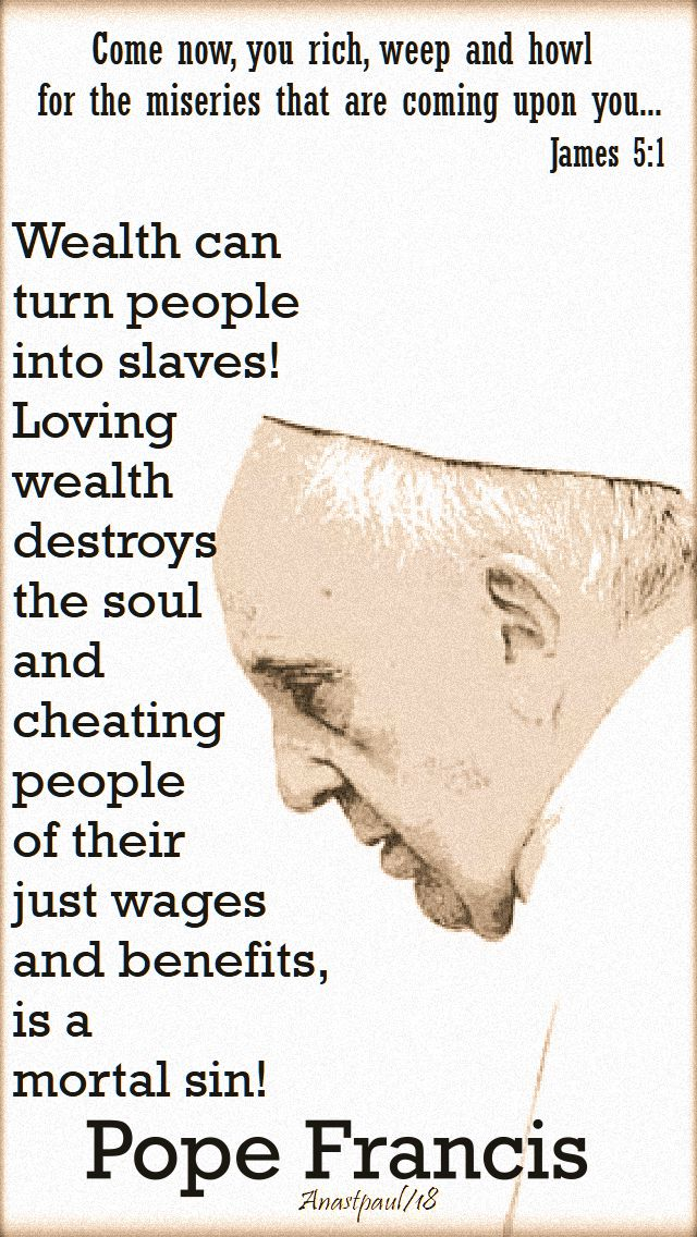 come now you rich - james 5 1 - wealth can turn people into slaves - pope francis - 30 sept 2018