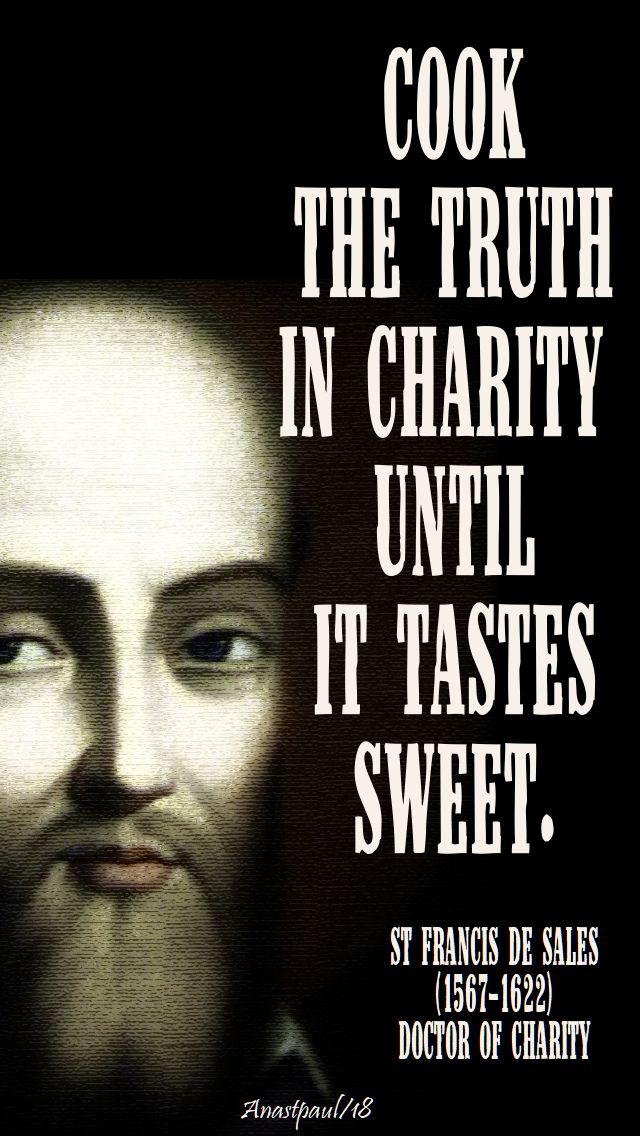 cook the truth in charity until it tastes sweet - st francis de sales - 23 may 2018