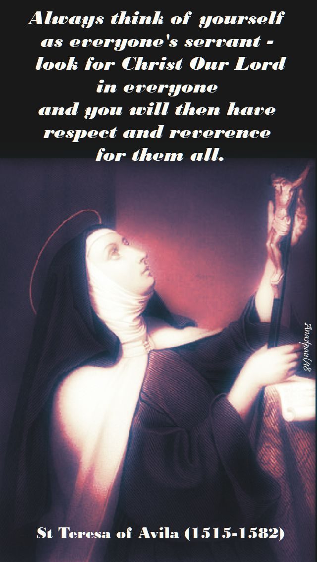 always think of yourself as everyone's servant - st teresa of avila - 15 oct 2018