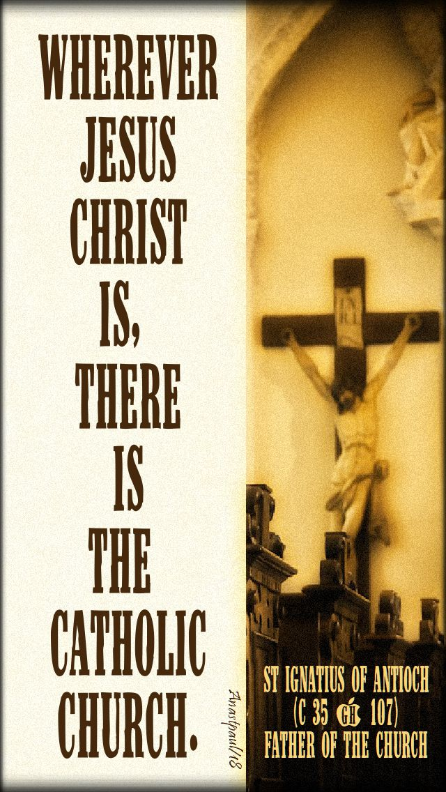 wherever jesus christ is there is the catholic church - st ignatius of antioch 17 oct 2018