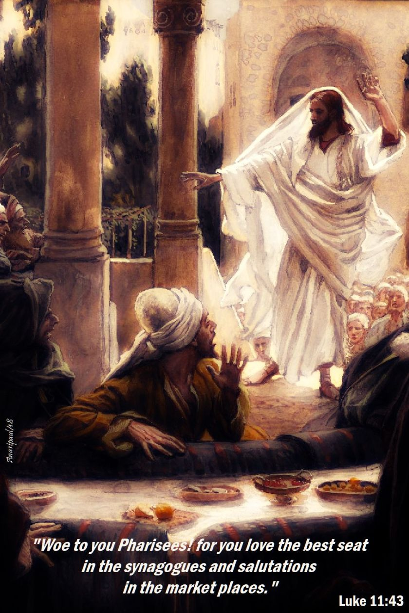 woe to you pharisees - luke 11 43 - 17 oct 2018