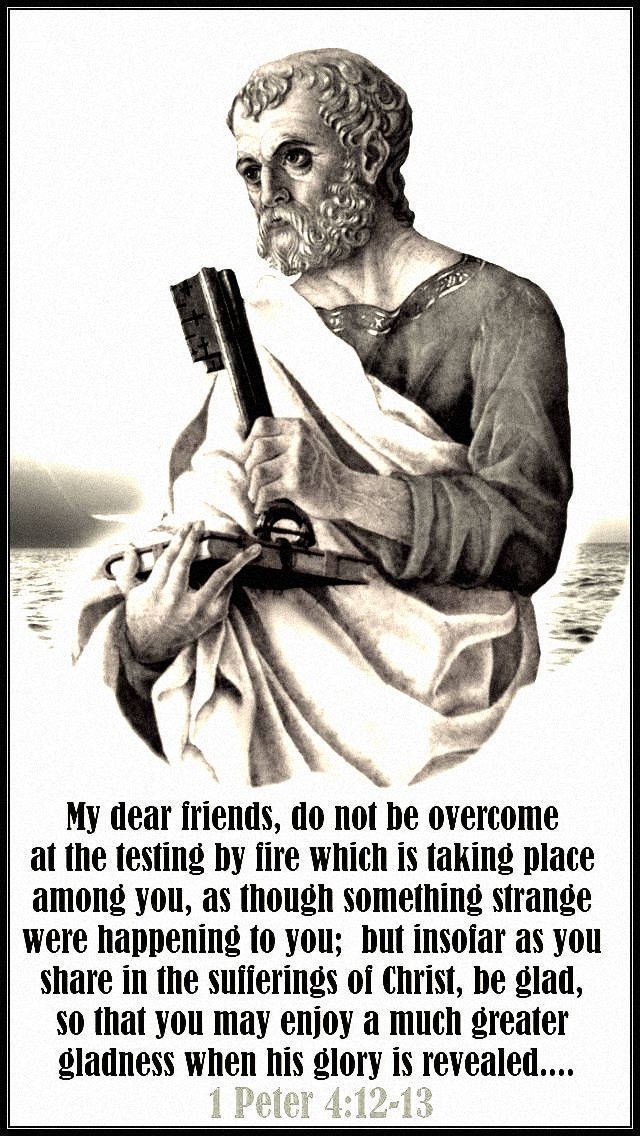 1-peter-4-12-13 - my dear friends, do not be overcome at the testing by fire - st peter 16 nov 2018