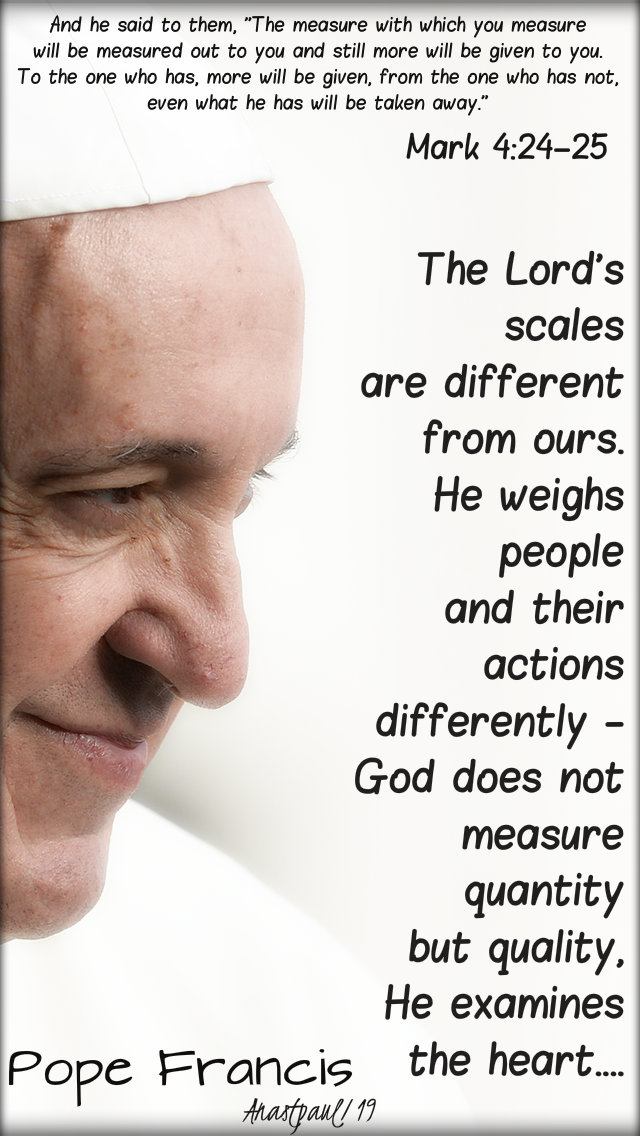 mark 4-24-25 the measure with which you mesure - the lord's scales are different pope francis 31 jan 2019.jpg
