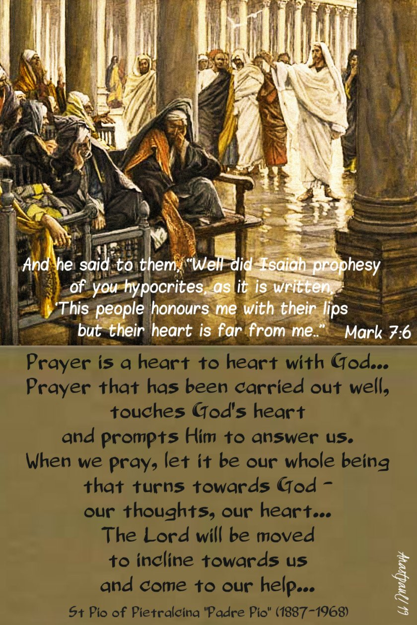 mark 7 6 well did isaiah prophesy of you people - prayer is a heart to heart with god - st padre pio 12 feb 2019.jpg