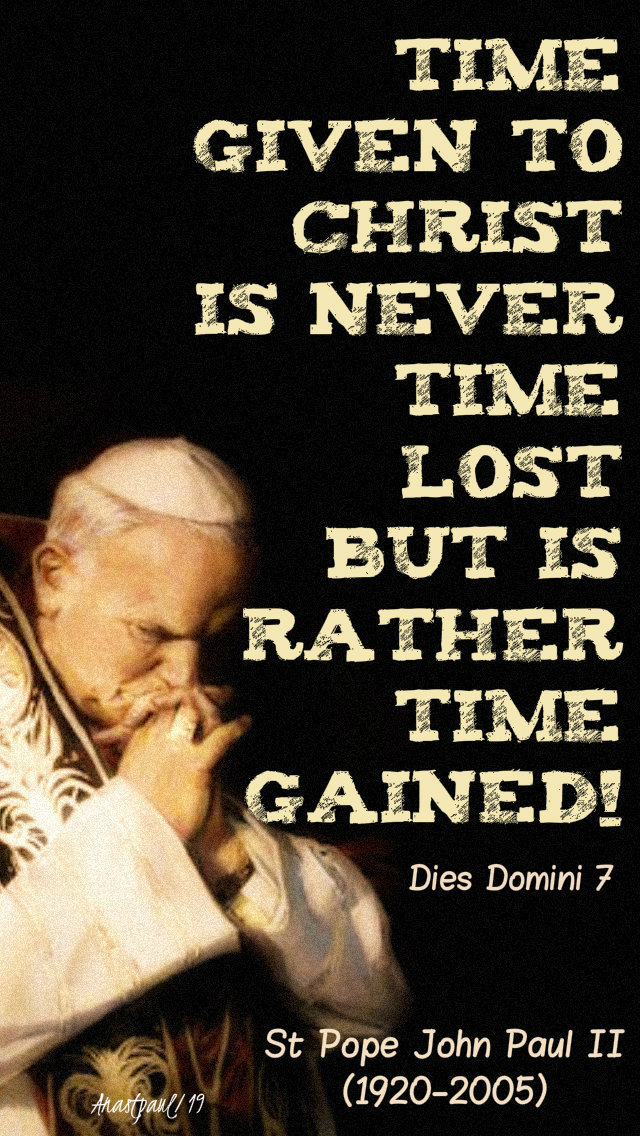 time given to christ is never time lost but rather it is time gained - st john paul - 18 feb 2019 first precept.jpg