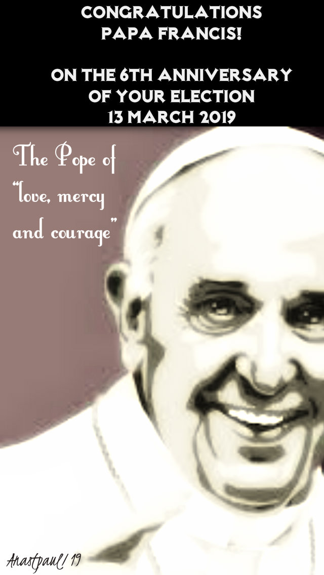 copngratulations papa 13 march 2019 6th anniversary of election the pope of love mercy and courage.jpg