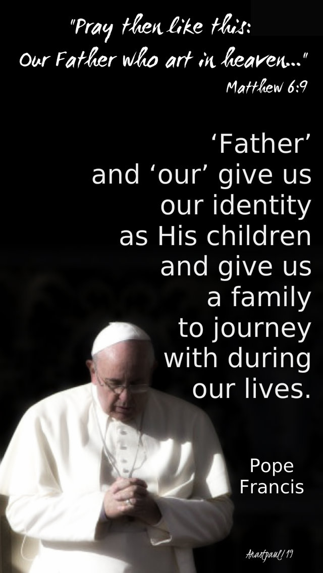 matthew 6 9 - pray then like this - the father and our give us our identity pope francis - 12 march 2019.jpg