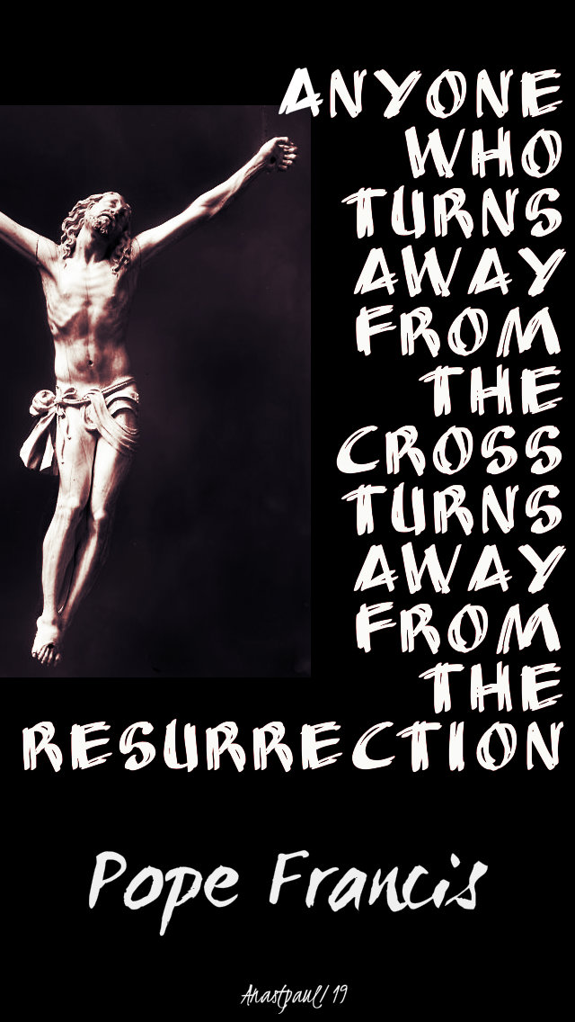 anyone who turns away from the cross turns away from the resurrection - pope francis - 17april2019.jpg