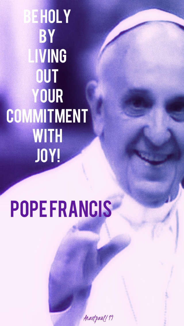 be holy by living out your commitment with joy - pope francis 1 april 2019.jpg