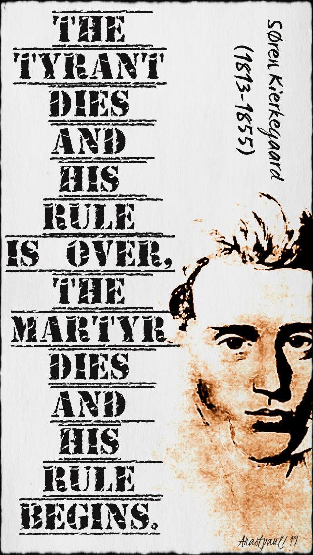 the tyrant dies and his rule is over the martyr dies and his rule begins - soren kierkegaard 21 jan 2019