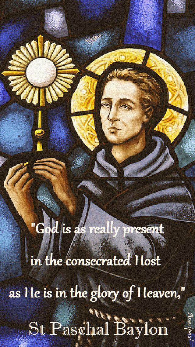 god is as really present - st paschal baylon - 17 may 2019.jpg