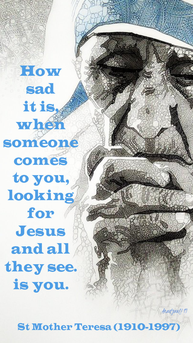 how sad it is when someone comes to you lookin for jesus and all they see is you st mother teresa 16 may 2019