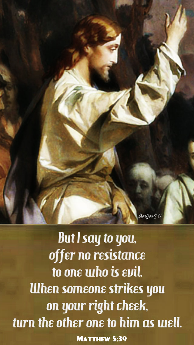 but I say to you offer no resistance to one who is evil - matthew 5 39 - 17 june 2019