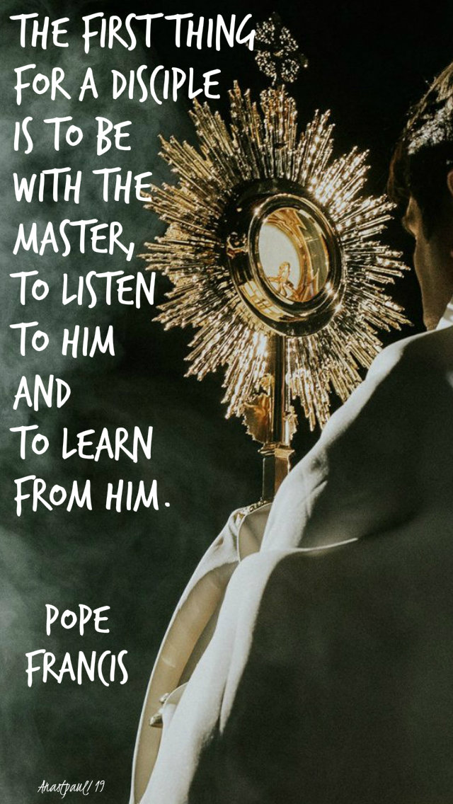 the first thing for a disciple is to be with the master - pope francis - adoration - 8 july 2019.jpg
