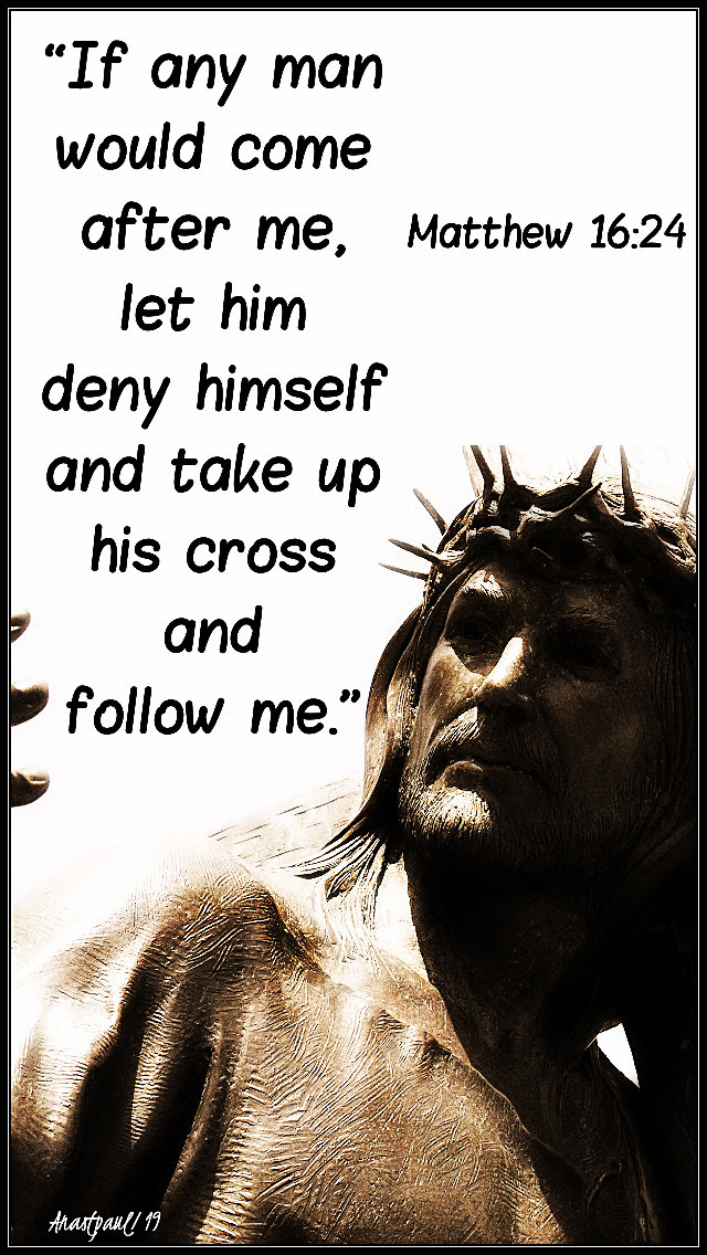 matthew 16 24 - if any man ...take up his cross and follow me - 9 aug 2019 no 2 lg