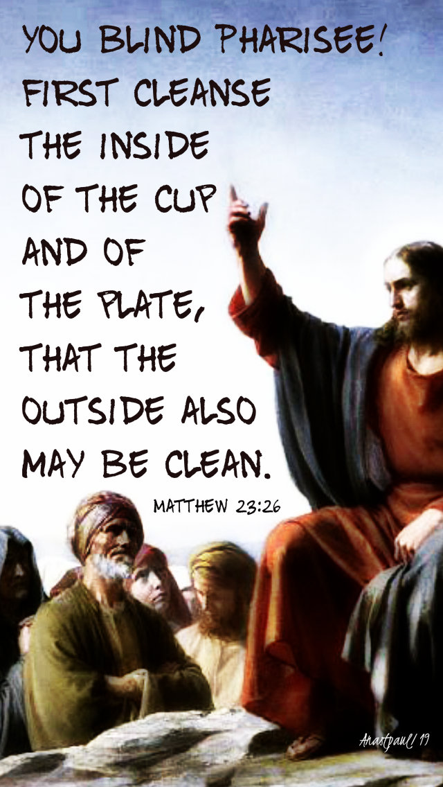matthew 23 26 you blind pharisee first cleanse the inside of the cup - 27 aug 2019.jpg