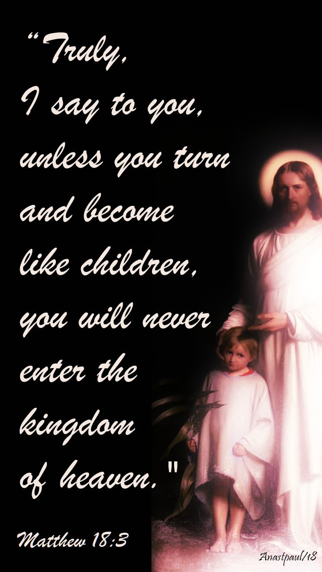 truly i say to you unless you turn and become like little children matthew 18 3 - 1 oct 2018