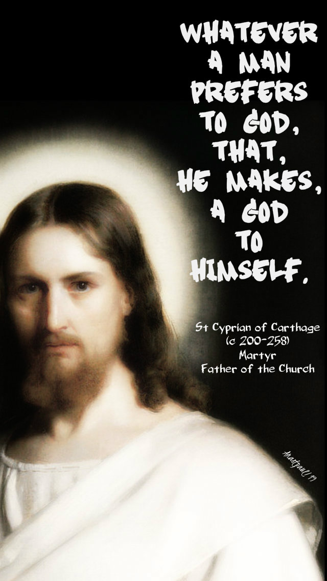 whatever man prefers to god that he makes a god to himself - st cyprian of carthage 16 sept 2019.jpg