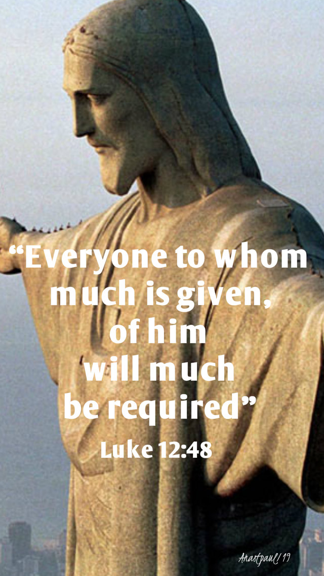 luke 12 48 - everyone to whom much is given - 23 oct 2019.jpg
