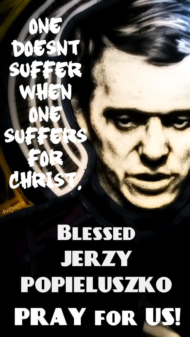 one doesn't suffer when one suffers for christ bl jerzy pray for us 19 oct 2019.jpg