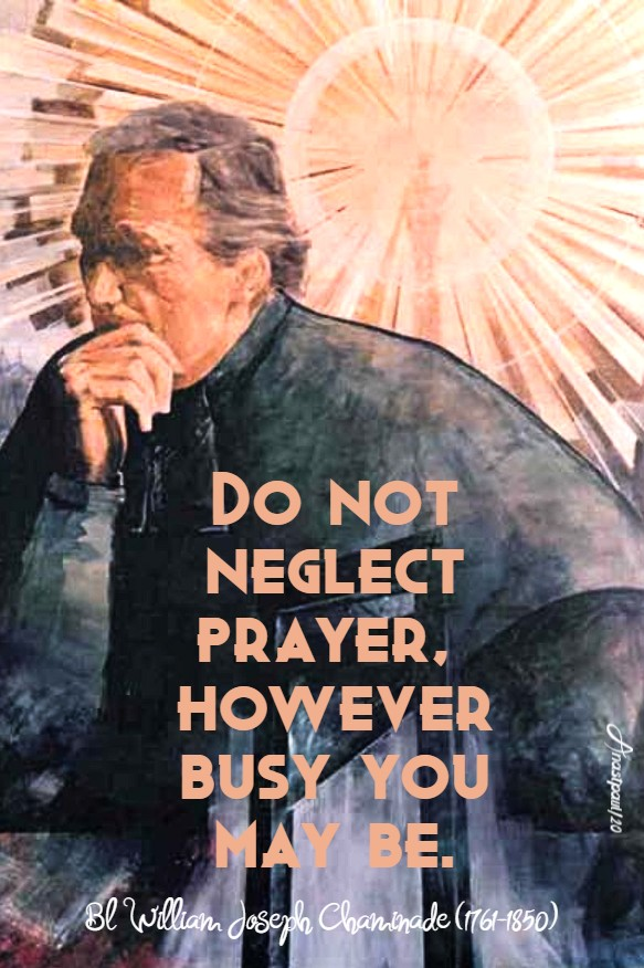 do not neglect prayer however busy you may be bl william joseph chaminade 22 jan 2020