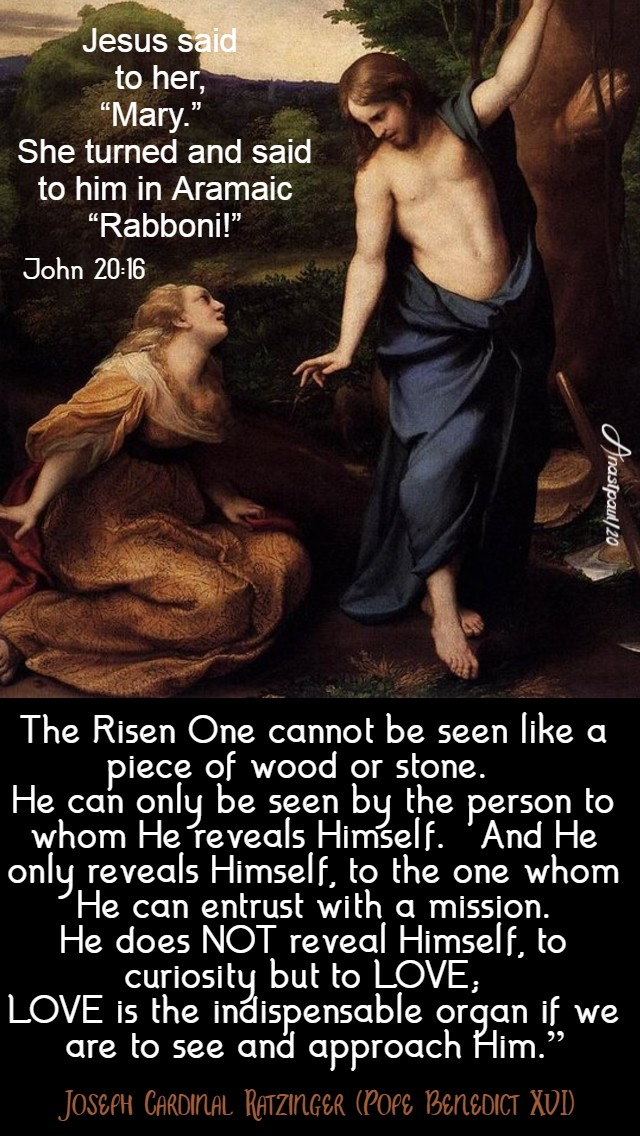john 20 16 jesus said to her mary - the risen one cannot be seen like pieceor wood or stone - ratzinger - pope benedict 14 april easter tuesday