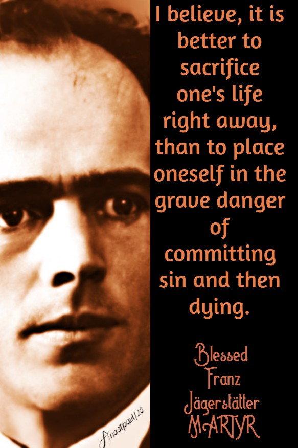 i believe it is better to sacrifice one's life - rather than commit sin - bl franz jagerstatter 21 may 2020