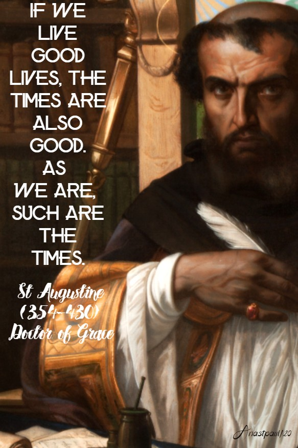 if we live good lives the times are also good as we are, such are the times - st augustine 14 may 2020