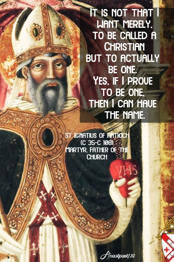 it is not that i want merely to be called a christian - st ignatius of antioch 7 may 2020