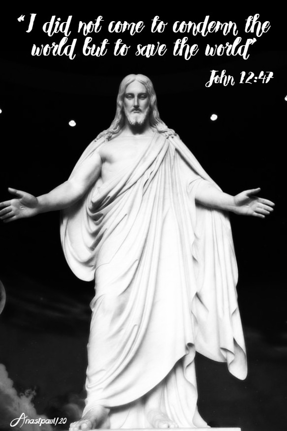 john 12 47 i did not come to condemn the world but to save the world - 6 may 2020