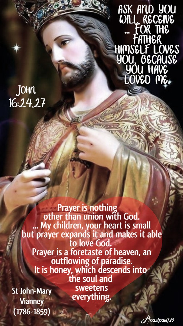 john 16 24,27 ask and you will receive for the father himself loves you-prayer is nothing other than union with god - st john vianney 23 may 2020
