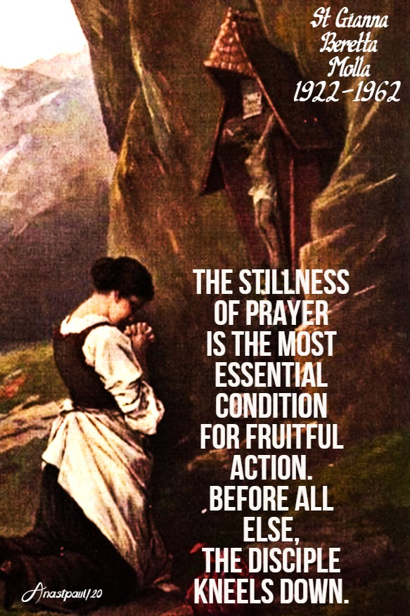 the stillness of prayer is the most essential condition for fruitful action, before all else the disciple kneels down st gianna molla 23 may 2020