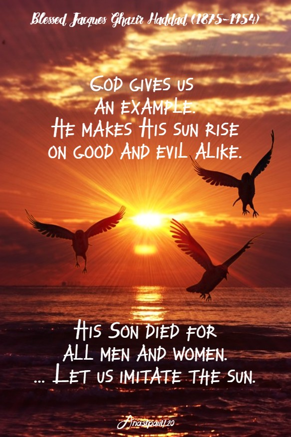 god gives us an example he makes his sun rise on good and evil alike ...let us imitate the sun - bl jacques chazir haddad 26 june 2020