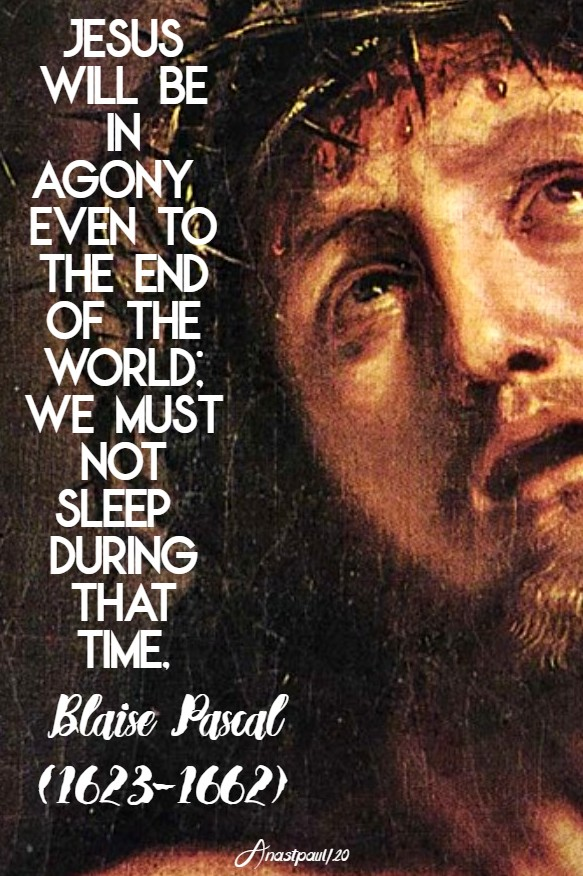 jesus will be in agony even to the end of the world - we must not sleep during that time blaise pascal 2 june 2020