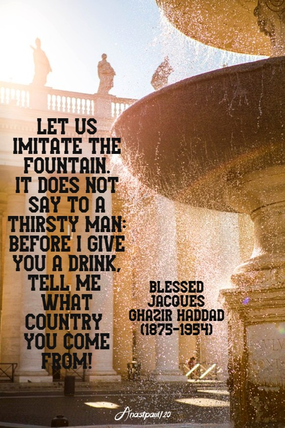 let us imitate the fountain it does not say to a thirsty man - bl jacque chazir haddad 26 june 2020