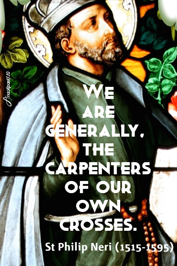 we are generally the carpenters of our own crosses - st philip neri 12 june 2020
