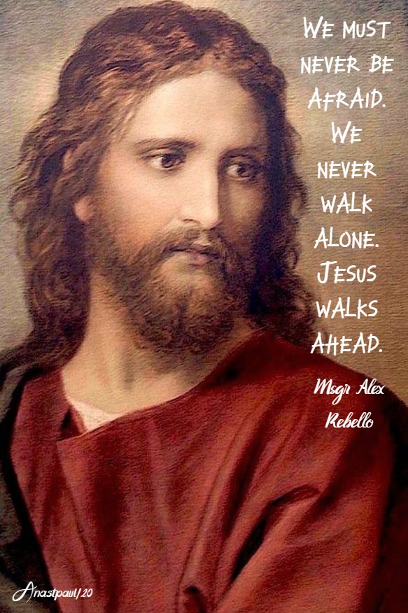 we must never be afraid. we never walk alone. jesus walks ahead. msgr alex rebellow no 2 21 june 2020