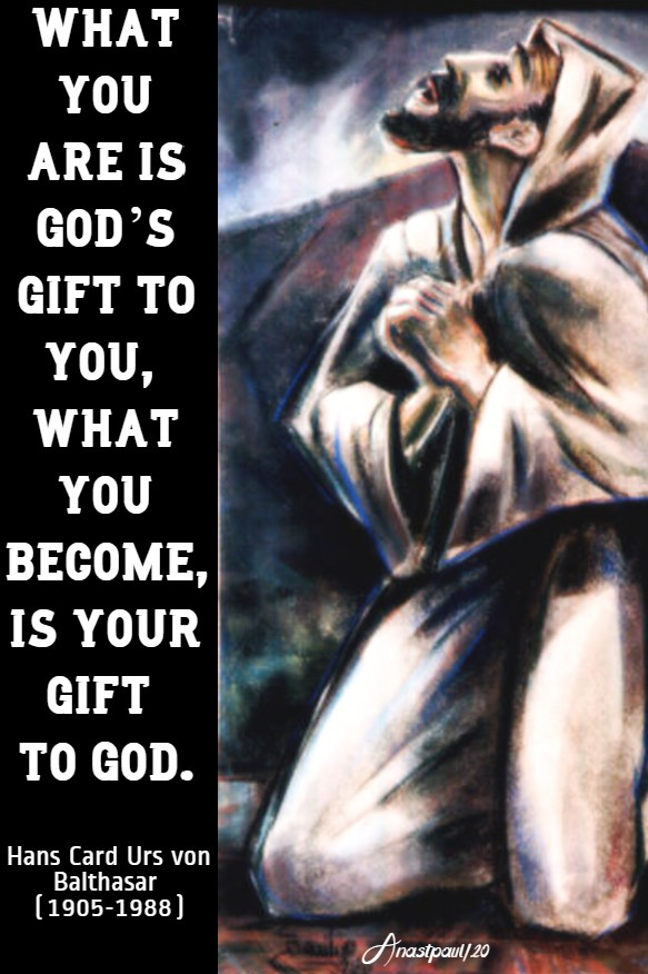 what you are is god's gift to you what you become is your gift to god - hans urs von balthasar 20 april 2020