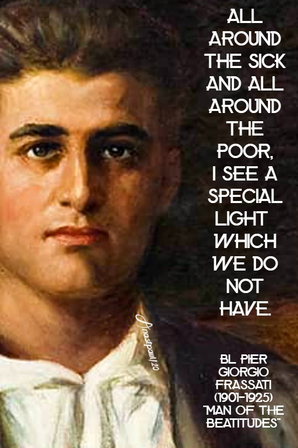 all around the sick and all around the poor i see a special light which we do not have - bl pier giorgio frassati 4 july 2020
