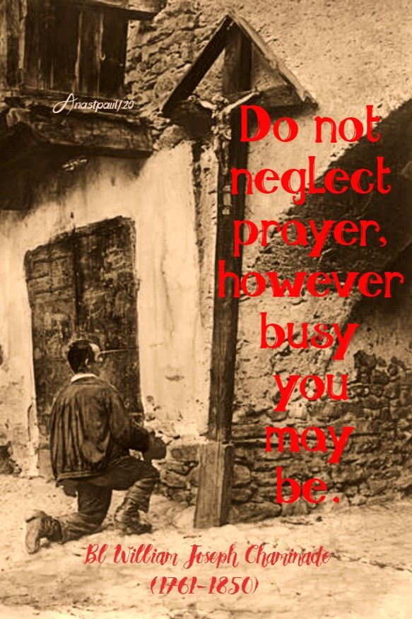 do not neglect prayer however busy you may be bl william joseph chaminade 7 july 2020