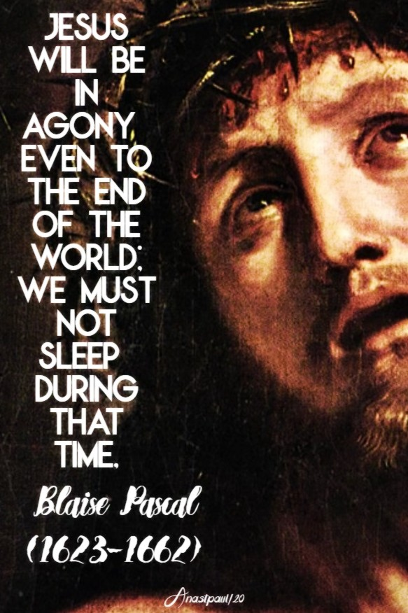 jesus-will-be-in-agony-even-to-the-end-of-the-world-we-must-not-sleep-during-that-time-blaise-pascal-2-june-2020 and 18 july 2020